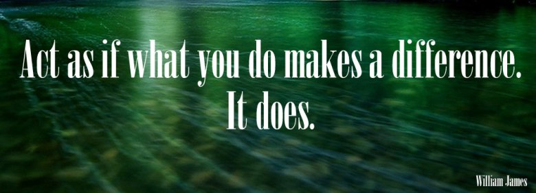Act as if what you do makes a difference. It does!